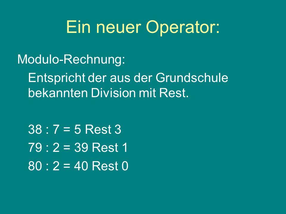 Ein neuer Operator: Modulo-Rechnung: Entspricht der aus der Grundschule bekannten Division mit Rest.