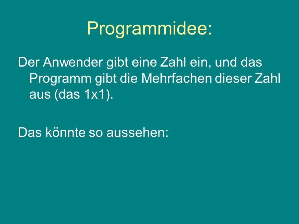 Programmidee: Der Anwender gibt eine Zahl ein, und das Programm gibt die Mehrfachen dieser Zahl aus (das 1x1).