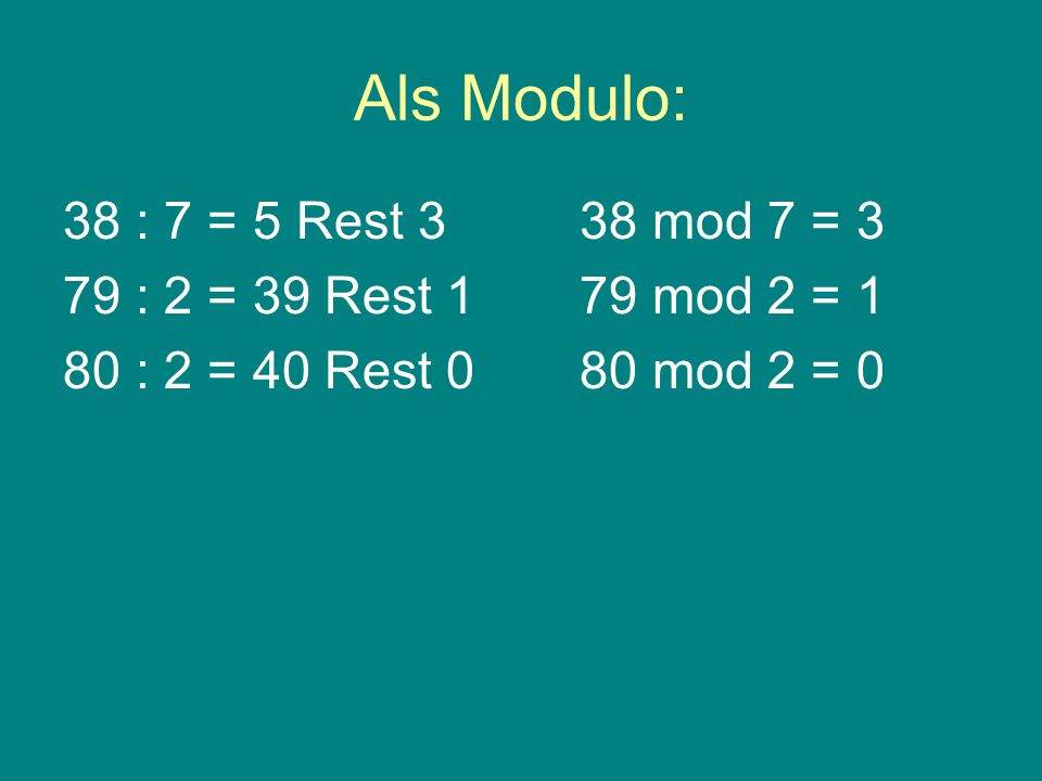 Als Modulo: 38 : 7 = 5 Rest 3 79 : 2 = 39 Rest 1 80 : 2 = 40 Rest 0 38 mod 7 = 3 79 mod 2 = 1 80 mod 2 = 0