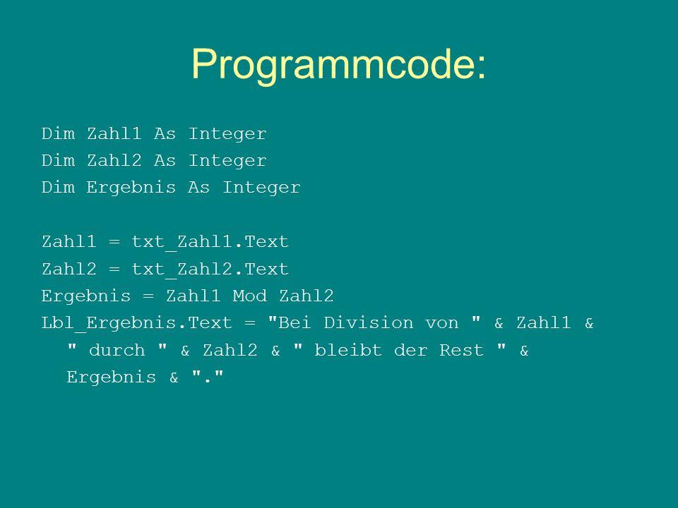 Programmcode: Dim Zahl1 As Integer Dim Zahl2 As Integer Dim Ergebnis As Integer Zahl1 = txt_Zahl1.Text Zahl2 = txt_Zahl2.Text Ergebnis = Zahl1 Mod Zahl2 Lbl_Ergebnis.Text = Bei Division von & Zahl1 & durch & Zahl2 & bleibt der Rest & Ergebnis & .