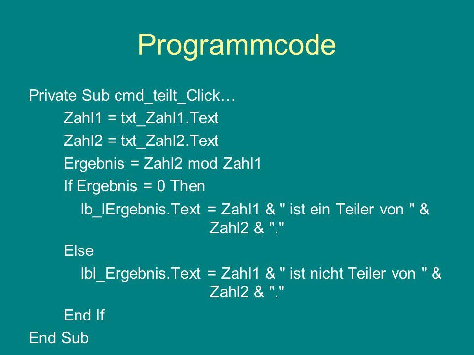 Programmcode Private Sub cmd_teilt_Click… Zahl1 = txt_Zahl1.Text Zahl2 = txt_Zahl2.Text Ergebnis = Zahl2 mod Zahl1 If Ergebnis = 0 Then lb_lErgebnis.Text = Zahl1 & ist ein Teiler von & Zahl2 & . Else lbl_Ergebnis.Text = Zahl1 & ist nicht Teiler von & Zahl2 & . End If End Sub