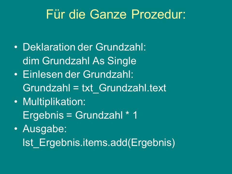 Für die Ganze Prozedur: Deklaration der Grundzahl: dim Grundzahl As Single Einlesen der Grundzahl: Grundzahl = txt_Grundzahl.text Multiplikation: Ergebnis = Grundzahl * 1 Ausgabe: lst_Ergebnis.items.add(Ergebnis)