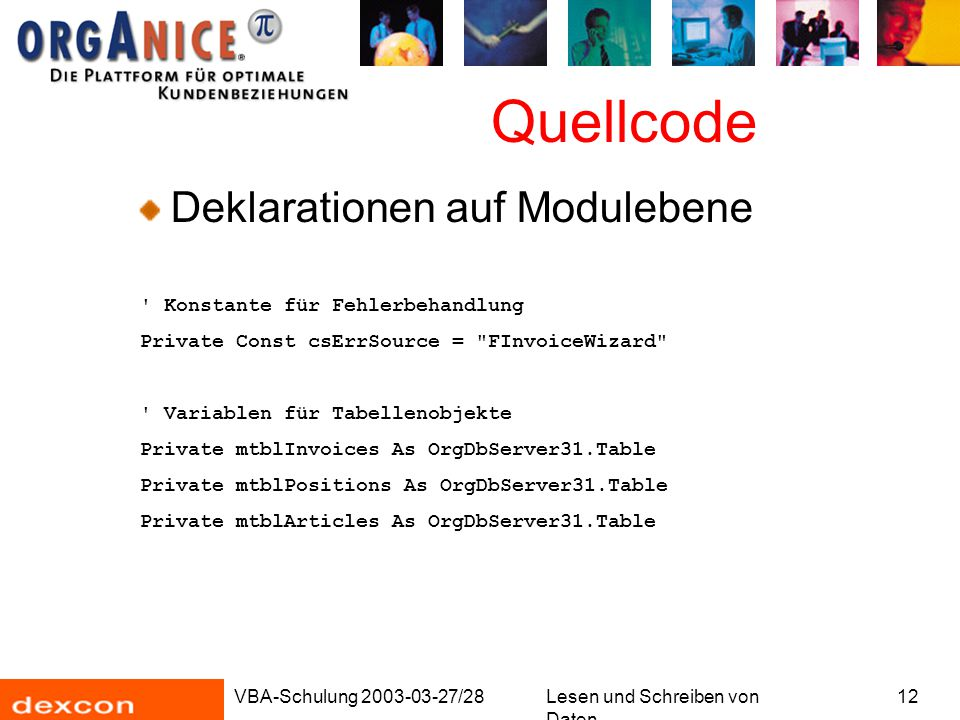 VBA-Schulung 2003-03-27/28Lesen und Schreiben von Daten 12 Quellcode Deklarationen auf Modulebene Konstante für Fehlerbehandlung Private Const csErrSource = FInvoiceWizard Variablen für Tabellenobjekte Private mtblInvoices As OrgDbServer31.Table Private mtblPositions As OrgDbServer31.Table Private mtblArticles As OrgDbServer31.Table