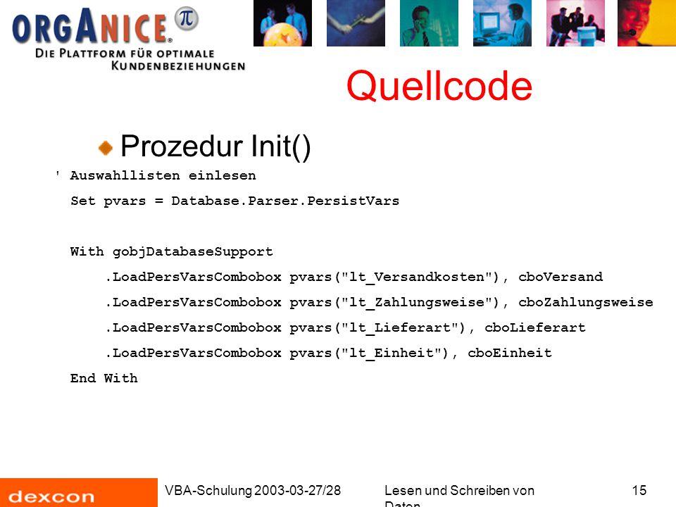 VBA-Schulung 2003-03-27/28Lesen und Schreiben von Daten 15 Quellcode Prozedur Init() Auswahllisten einlesen Set pvars = Database.Parser.PersistVars With gobjDatabaseSupport.LoadPersVarsCombobox pvars( lt_Versandkosten ), cboVersand.LoadPersVarsCombobox pvars( lt_Zahlungsweise ), cboZahlungsweise.LoadPersVarsCombobox pvars( lt_Lieferart ), cboLieferart.LoadPersVarsCombobox pvars( lt_Einheit ), cboEinheit End With
