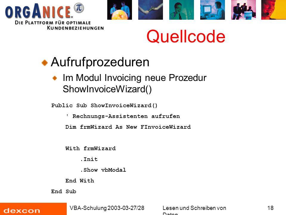 VBA-Schulung 2003-03-27/28Lesen und Schreiben von Daten 18 Quellcode Aufrufprozeduren Im Modul Invoicing neue Prozedur ShowInvoiceWizard() Public Sub ShowInvoiceWizard() Rechnungs-Assistenten aufrufen Dim frmWizard As New FInvoiceWizard With frmWizard.Init.Show vbModal End With End Sub