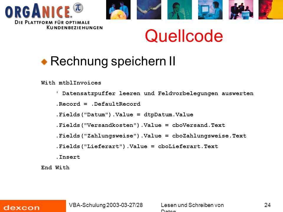 VBA-Schulung 2003-03-27/28Lesen und Schreiben von Daten 24 Quellcode Rechnung speichern II With mtblInvoices Datensatzpuffer leeren und Feldvorbelegungen auswerten.Record =.DefaultRecord.Fields( Datum ).Value = dtpDatum.Value.Fields( Versandkosten ).Value = cboVersand.Text.Fields( Zahlungsweise ).Value = cboZahlungsweise.Text.Fields( Lieferart ).Value = cboLieferart.Text.Insert End With