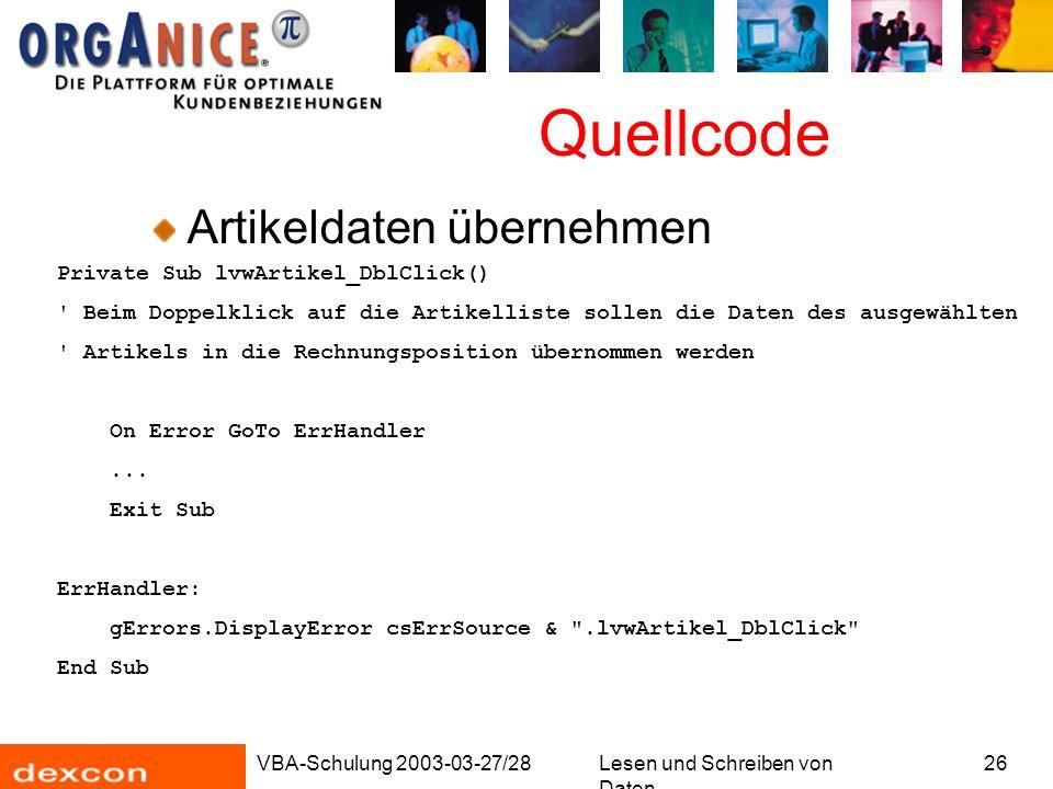 VBA-Schulung 2003-03-27/28Lesen und Schreiben von Daten 26 Quellcode Artikeldaten übernehmen Private Sub lvwArtikel_DblClick() Beim Doppelklick auf die Artikelliste sollen die Daten des ausgewählten Artikels in die Rechnungsposition übernommen werden On Error GoTo ErrHandler...