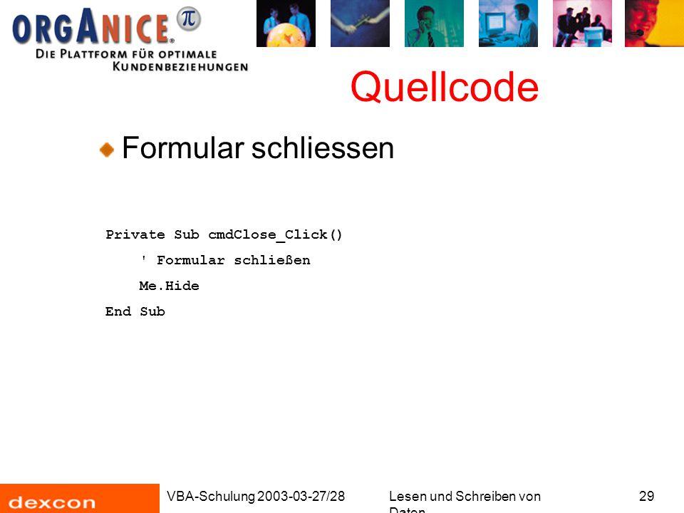 VBA-Schulung 2003-03-27/28Lesen und Schreiben von Daten 29 Quellcode Formular schliessen Private Sub cmdClose_Click() Formular schließen Me.Hide End Sub