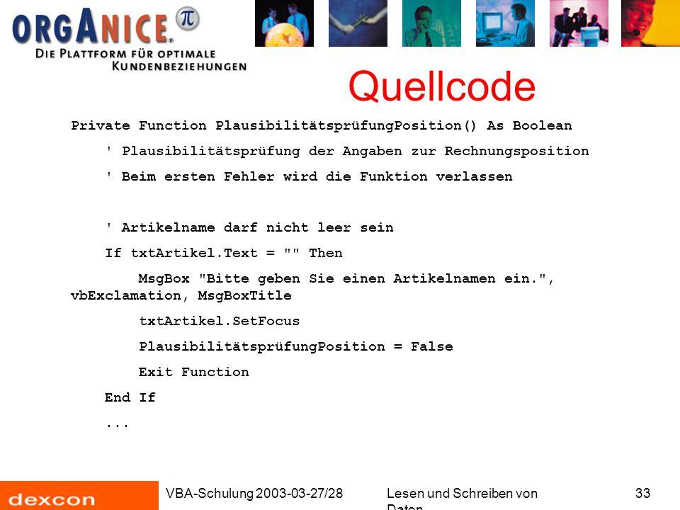 VBA-Schulung 2003-03-27/28Lesen und Schreiben von Daten 33 Quellcode Private Function PlausibilitätsprüfungPosition() As Boolean Plausibilitätsprüfung der Angaben zur Rechnungsposition Beim ersten Fehler wird die Funktion verlassen Artikelname darf nicht leer sein If txtArtikel.Text = Then MsgBox Bitte geben Sie einen Artikelnamen ein. , vbExclamation, MsgBoxTitle txtArtikel.SetFocus PlausibilitätsprüfungPosition = False Exit Function End If...