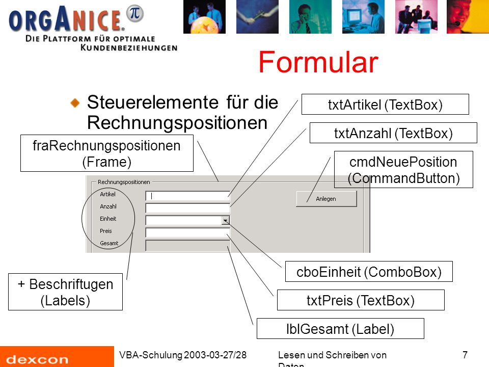 VBA-Schulung 2003-03-27/28Lesen und Schreiben von Daten 7 Formular Steuerelemente für die Rechnungspositionen fraRechnungspositionen (Frame) + Beschriftugen (Labels) cboEinheit (ComboBox) txtPreis (TextBox) lblGesamt (Label) txtAnzahl (TextBox) txtArtikel (TextBox) cmdNeuePosition (CommandButton)