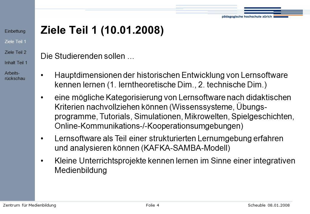 Scheuble 08.01.2008Zentrum für MedienbildungFolie 4 Ziele Teil 1 (10.01.2008) Die Studierenden sollen... Hauptdimensionen der historischen Entwicklung