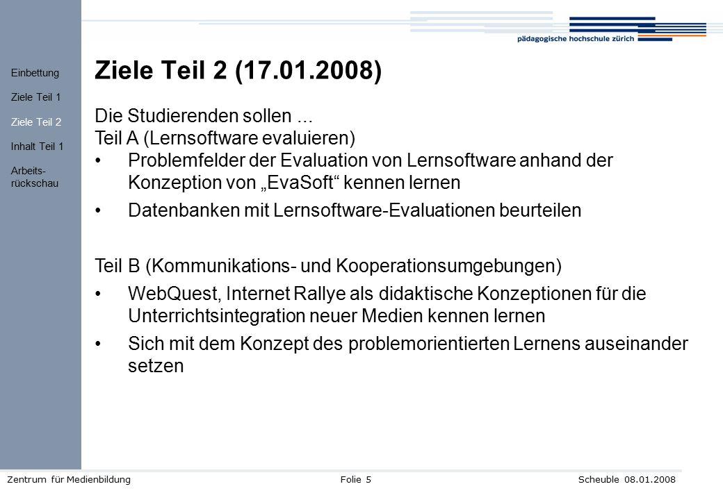 Scheuble 08.01.2008Zentrum für MedienbildungFolie 5 Ziele Teil 2 (17.01.2008) Die Studierenden sollen... Teil A (Lernsoftware evaluieren) Problemfelde