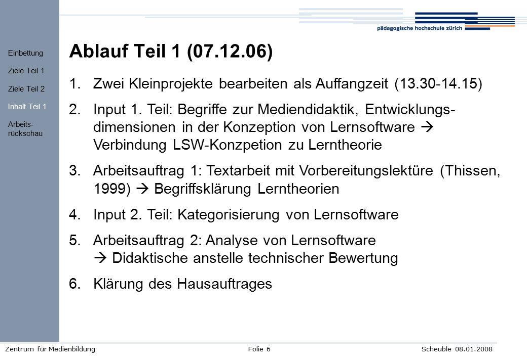 Scheuble 08.01.2008Zentrum für MedienbildungFolie 6 Ablauf Teil 1 (07.12.06) 1.Zwei Kleinprojekte bearbeiten als Auffangzeit (13.30-14.15) 2.Input 1.
