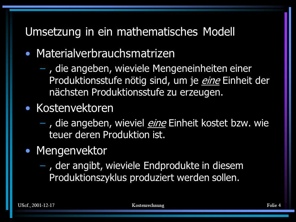 UScf., 2001-12-17KostenrechnungFolie 4 Umsetzung in ein mathematisches Modell Materialverbrauchsmatrizen –, die angeben, wieviele Mengeneinheiten eine