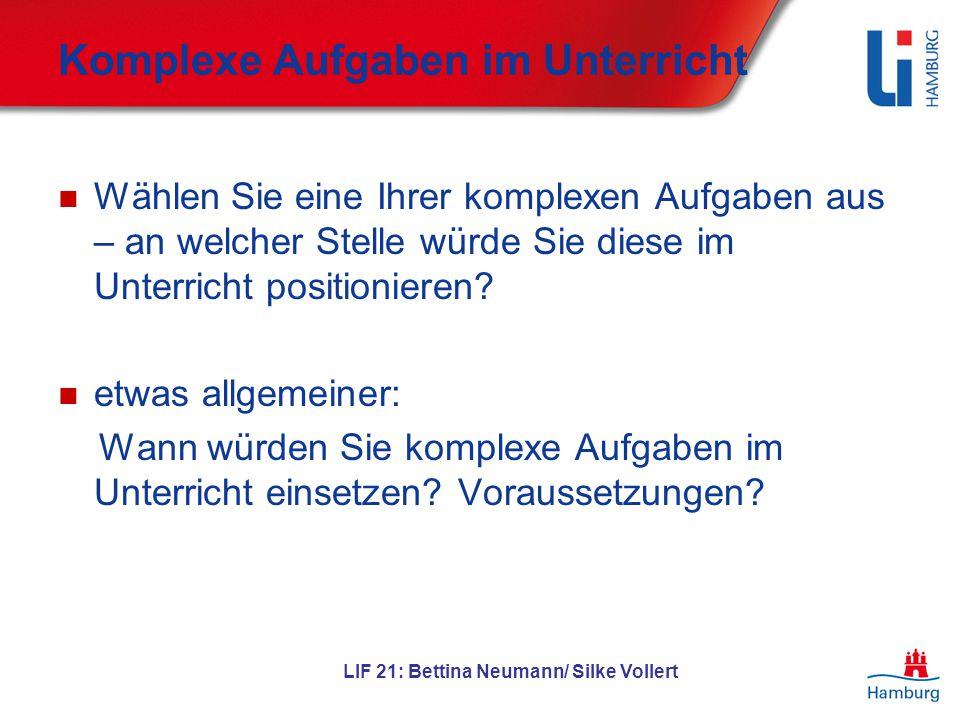 LIF 21: Bettina Neumann/ Silke Vollert Komplexe Aufgaben im Unterricht Wählen Sie eine Ihrer komplexen Aufgaben aus – an welcher Stelle würde Sie dies