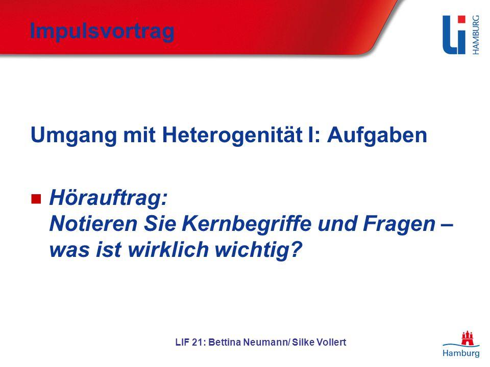 LIF 21: Bettina Neumann/ Silke Vollert Impulsvortrag Umgang mit Heterogenität I: Aufgaben Hörauftrag: Notieren Sie Kernbegriffe und Fragen – was ist w