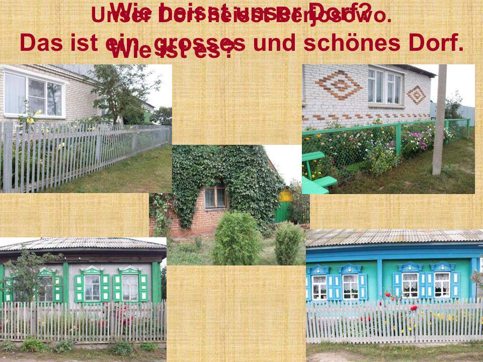 Unser Dorf heisst Berjosowo. Das ist ein grosses und schönes Dorf. Wie heisst unser Dorf? Wie ist es?