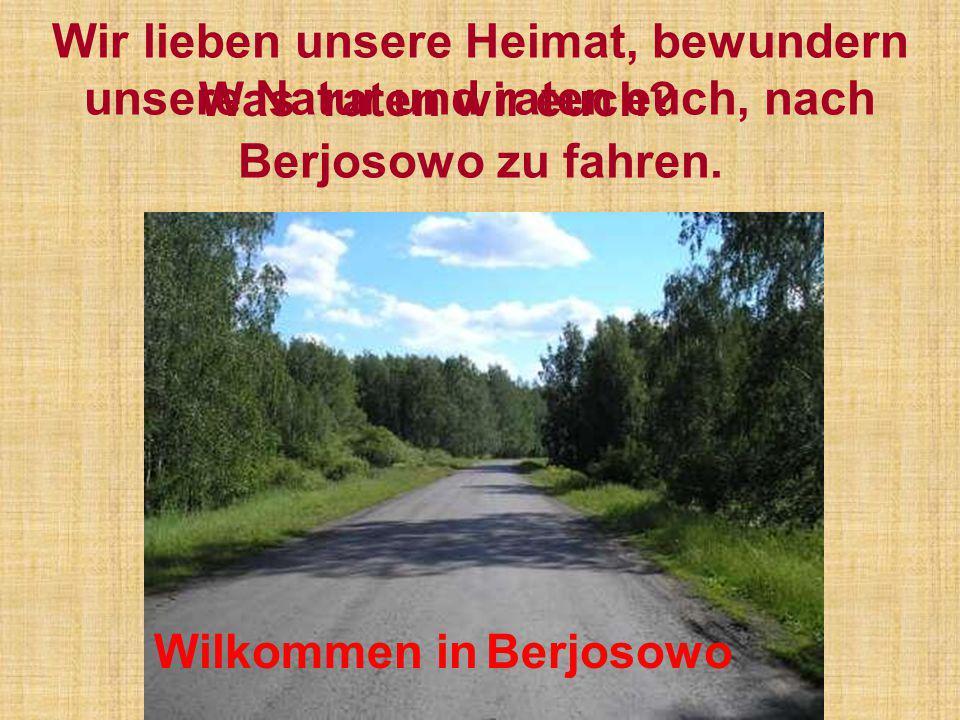 Wir lieben unsere Heimat, bewundern unsere Natur und raten euch, nach Berjosowo zu fahren. Wilkommen in Berjosowo Was raten wir euch?