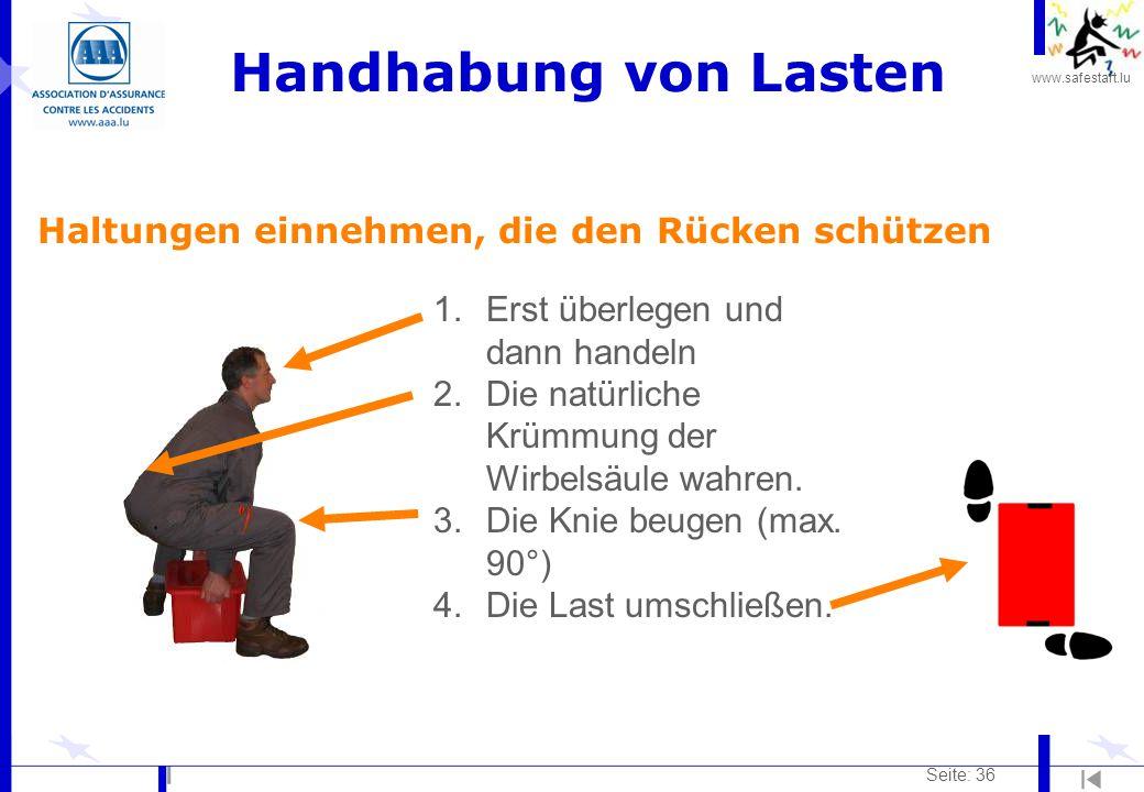 www.safestart.lu Seite: 36 Handhabung von Lasten Haltungen einnehmen, die den Rücken schützen 1.Erst überlegen und dann handeln 2.Die natürliche Krümmung der Wirbelsäule wahren.