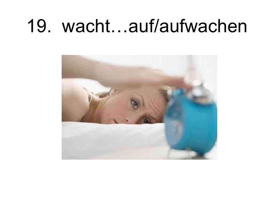 19. wacht…auf/aufwachen