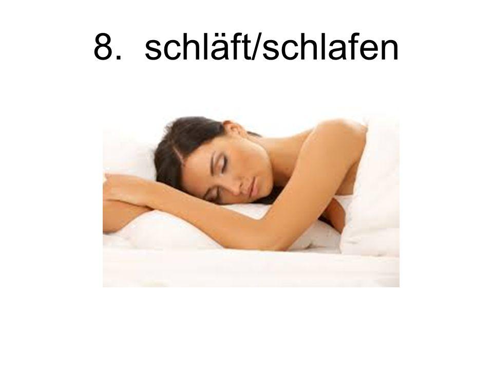 8. schläft/schlafen