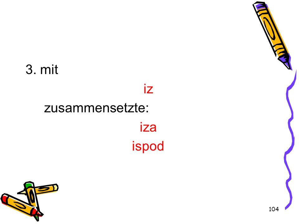 104 3. mit iz zusammensetzte: iza ispod