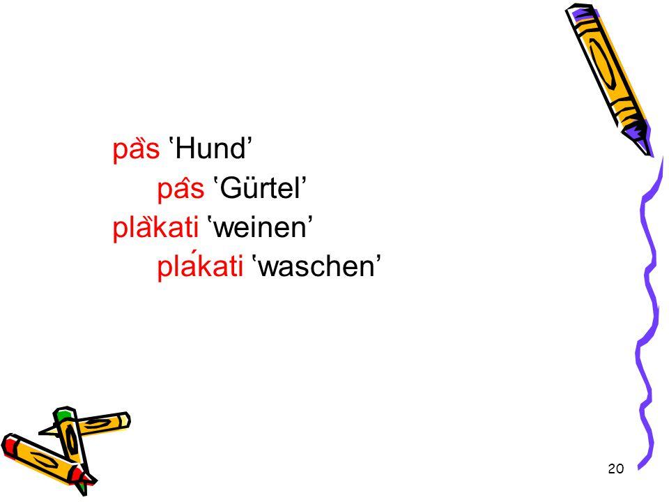 20 pa ̏ s 'Hund' pa ̂ s 'Gürtel' pla ̏ kati 'weinen' plakati 'waschen'