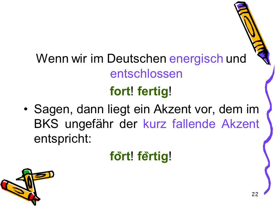 22 Wenn wir im Deutschen energisch und entschlossen fort!fertig.