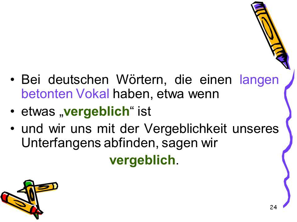 """24 Bei deutschen Wörtern, die einen langen betonten Vokal haben, etwa wenn etwas """"vergeblich ist und wir uns mit der Vergeblichkeit unseres Unterfangens abfinden, sagen wir vergeblich."""