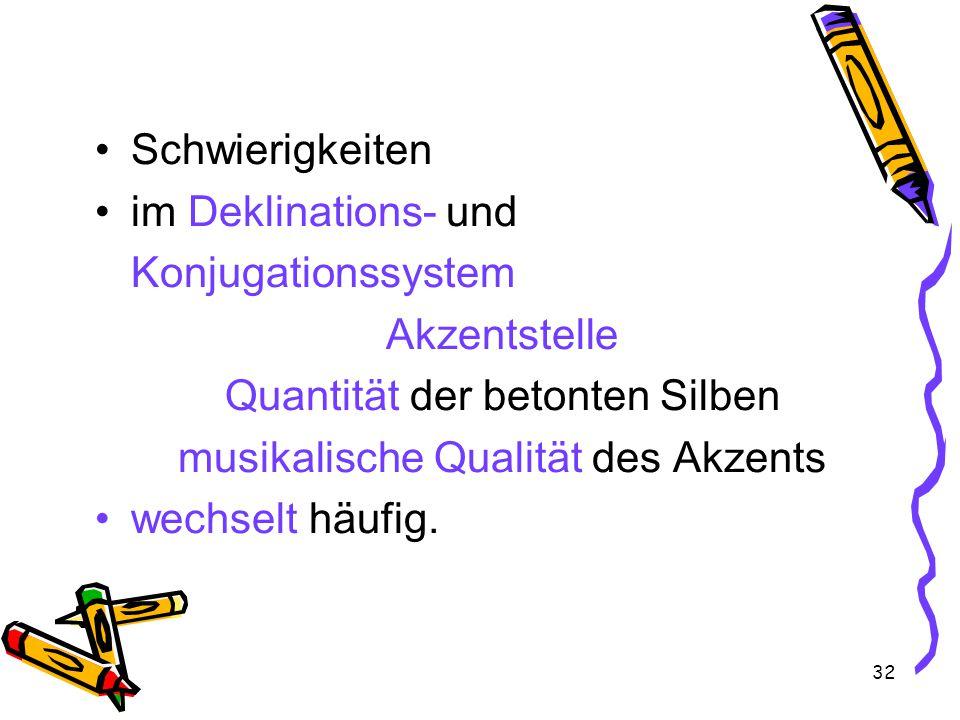 32 Schwierigkeiten im Deklinations- und Konjugationssystem Akzentstelle Quantität der betonten Silben musikalische Qualität des Akzents wechselt häufig.