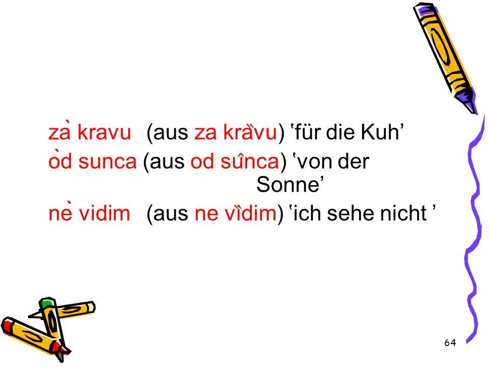 64 zà kravu (aus za kra ̏ vu) 'für die Kuh' òd sunca (aus od su ̂ nca) 'von der Sonne' nè vidim (aus ne vi ̏ dim) 'ich sehe nicht '