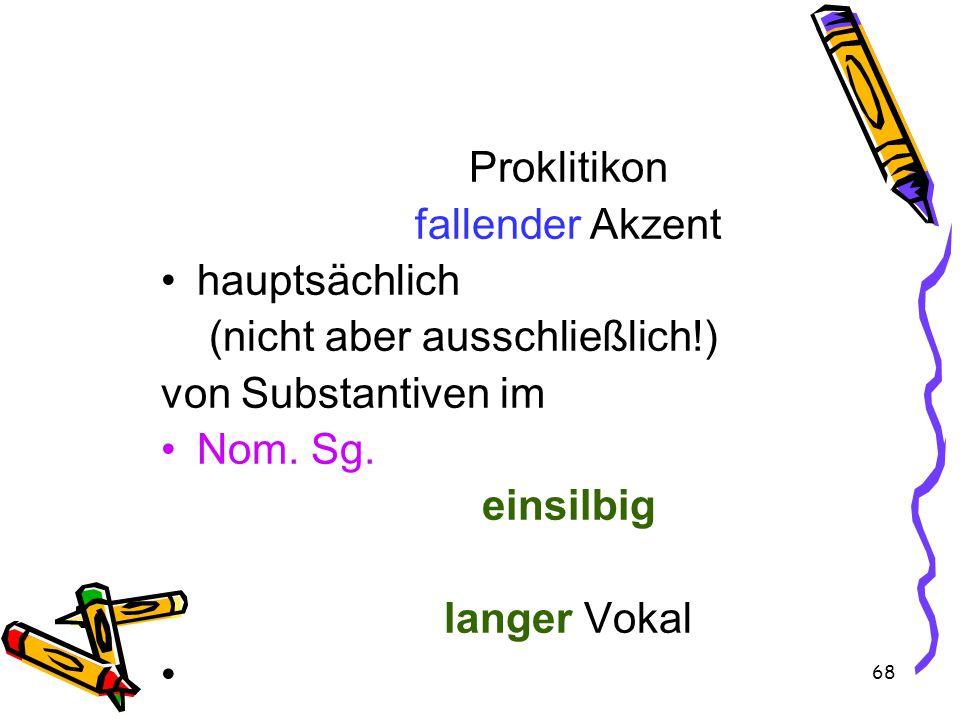 68 Proklitikon fallender Akzent hauptsächlich (nicht aber ausschließlich!) von Substantiven im Nom.