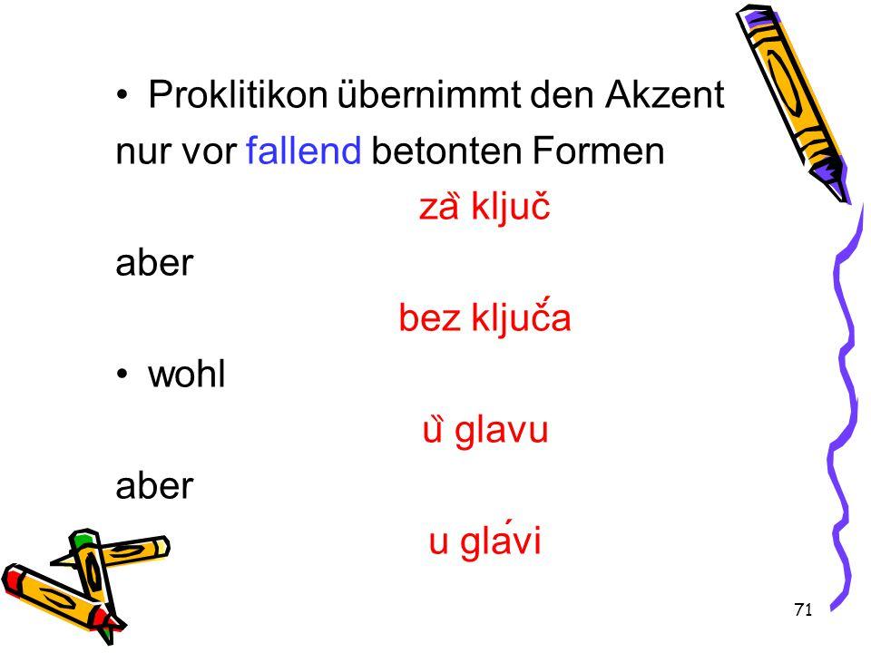 71 Proklitikon übernimmt den Akzent nur vor fallend betonten Formen za ̏ ključ aber bez ključa wohl u ̏ glavu aber u glavi
