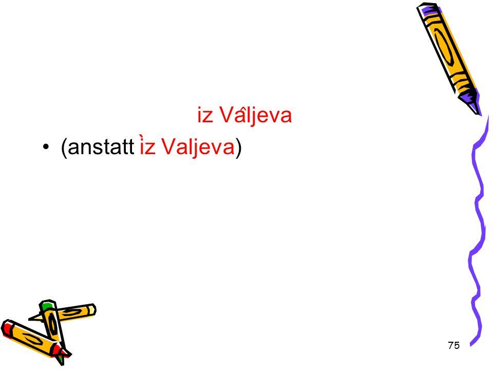 75 iz Va ̂ ljeva (anstatt ìz Valjeva)