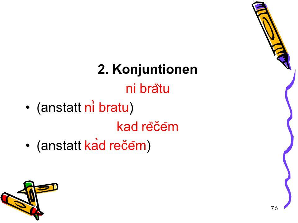 76 2. Konjuntionen ni bra ̏ tu (anstatt nì bratu) kad re ̏ če ̄ m (anstatt kàd reče ̄ m)