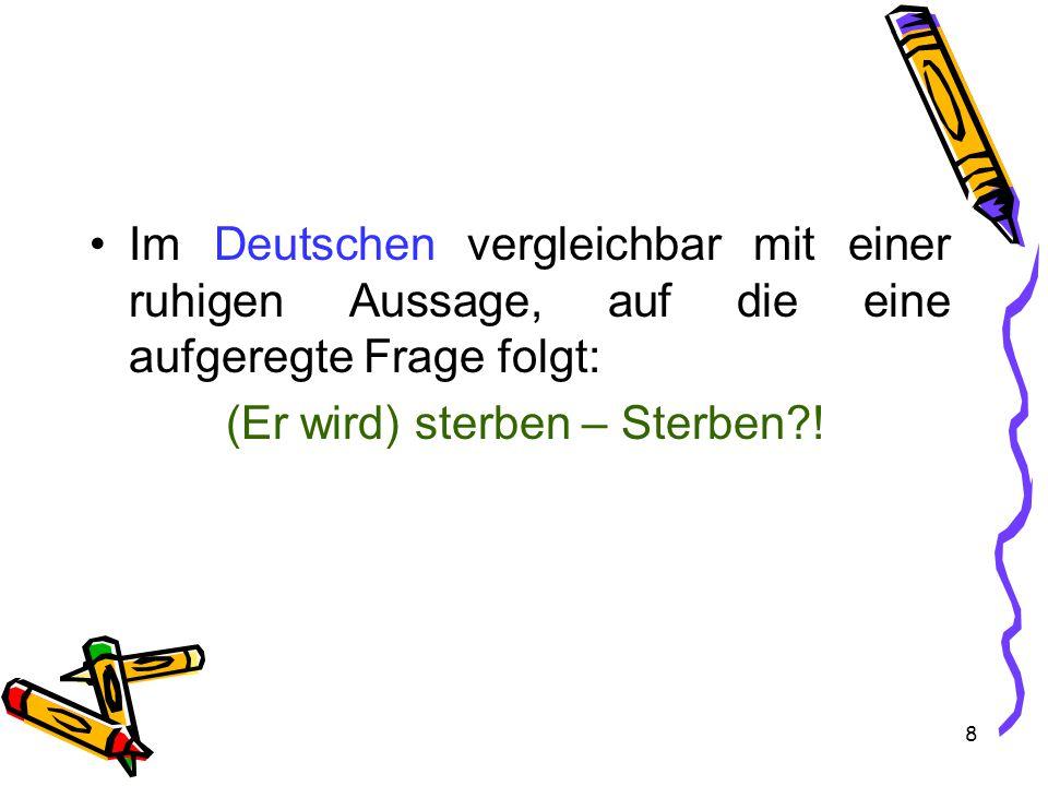 8 Im Deutschen vergleichbar mit einer ruhigen Aussage, auf die eine aufgeregte Frage folgt: (Er wird) sterben – Sterben !