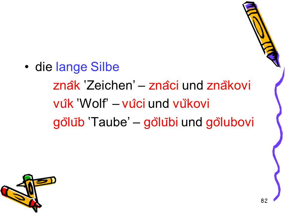 82 die lange Silbe zna ̂ k 'Zeichen' – zna ̂ ci und zna ̏ kovi vu ̂ k 'Wolf' – vu ̂ ci und vu ̏ kovi go ̏ lu ̄ b 'Taube' – go ̏ lu ̄ bi und go ̏ lubovi