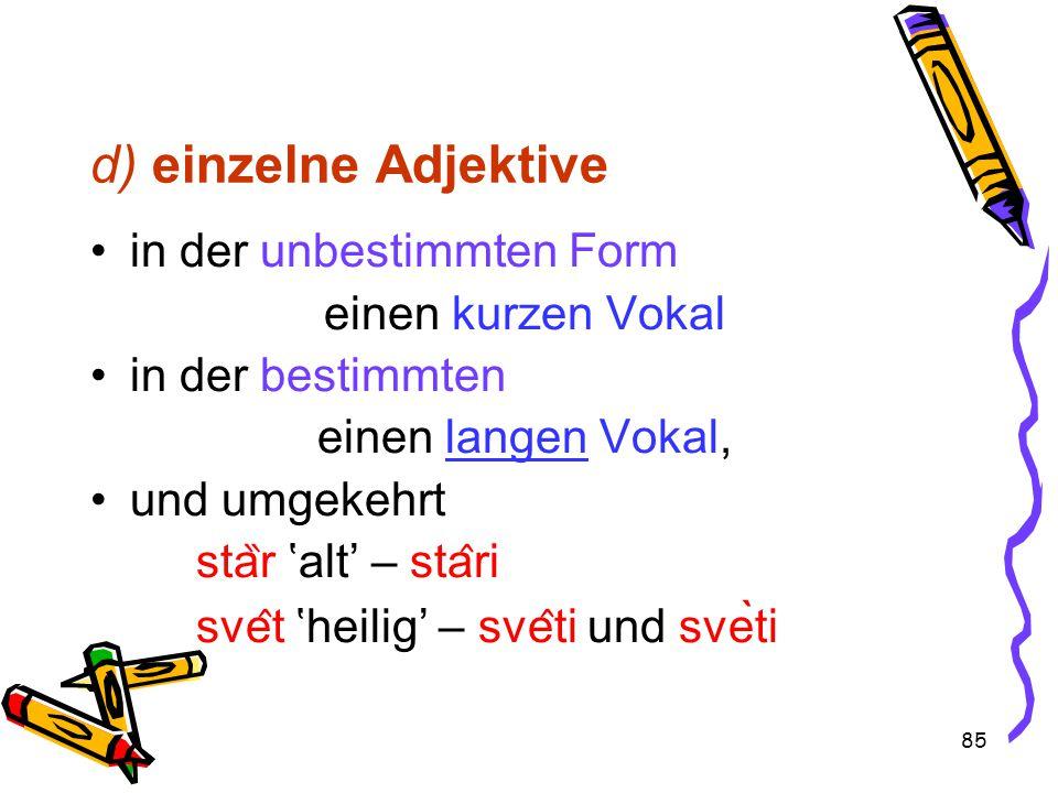 85 d) einzelne Adjektive in der unbestimmten Form einen kurzen Vokal in der bestimmten einen langen Vokal, und umgekehrt sta ̏ r 'alt' – sta ̂ ri sve ̂ t 'heilig' – sve ̂ ti und svèti