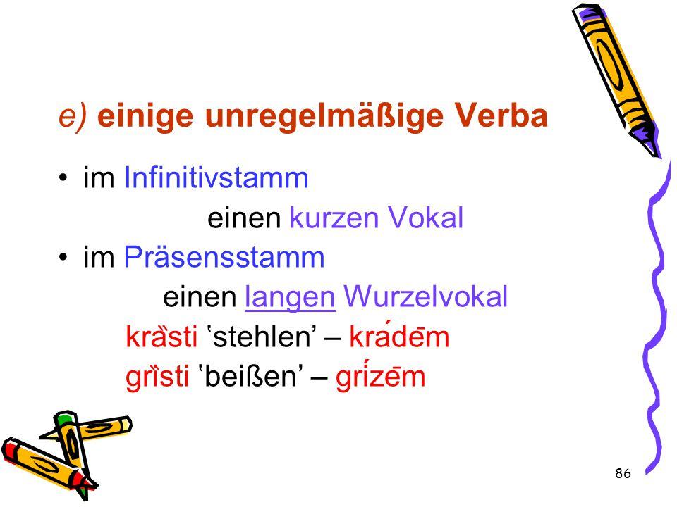 86 e) einige unregelmäßige Verba im Infinitivstamm einen kurzen Vokal im Präsensstamm einen langen Wurzelvokal kra ̏ sti 'stehlen' – krade ̄ m gri ̏ sti 'beißen' – grize ̄ m