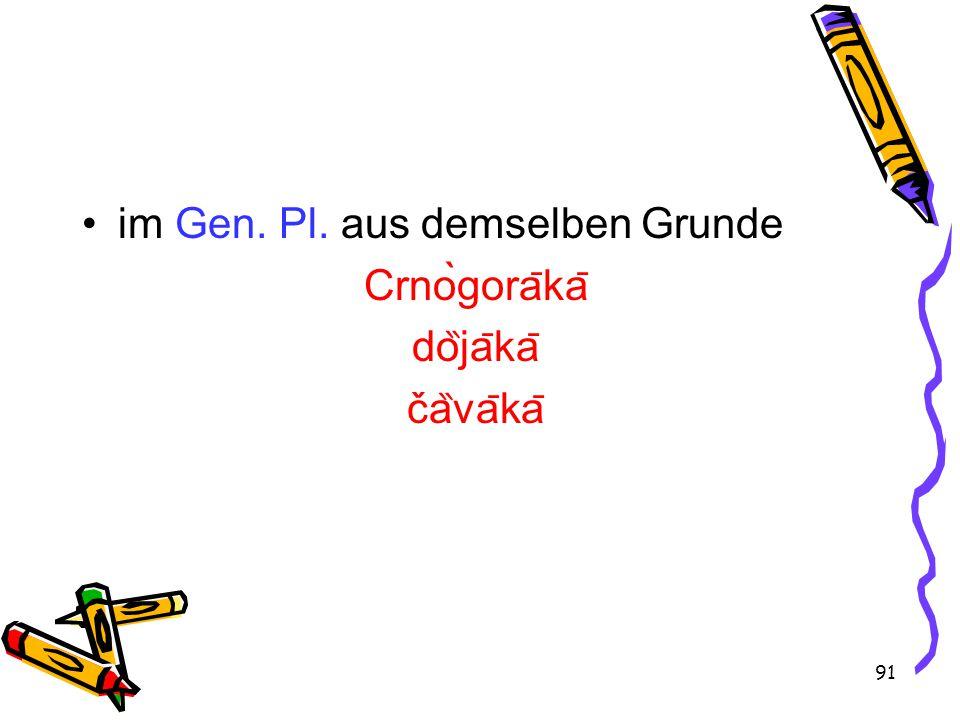 91 im Gen. Pl. aus demselben Grunde Crnògora ̄ ka ̄ do ̏ ja ̄ ka ̄ ča ̏ va ̄ ka ̄
