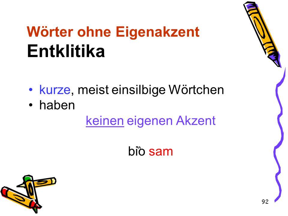 92 Wörter ohne Eigenakzent Entklitika kurze, meist einsilbige Wörtchen haben keinen eigenen Akzent bi ̏ o sam
