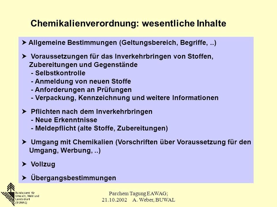 Parchem Tagung EAWAG; 21.10.2002 A. Weber, BUWAL Chemikalienverordnung: wesentliche Inhalte  Allgemeine Bestimmungen (Geltungsbereich, Begriffe,..) 