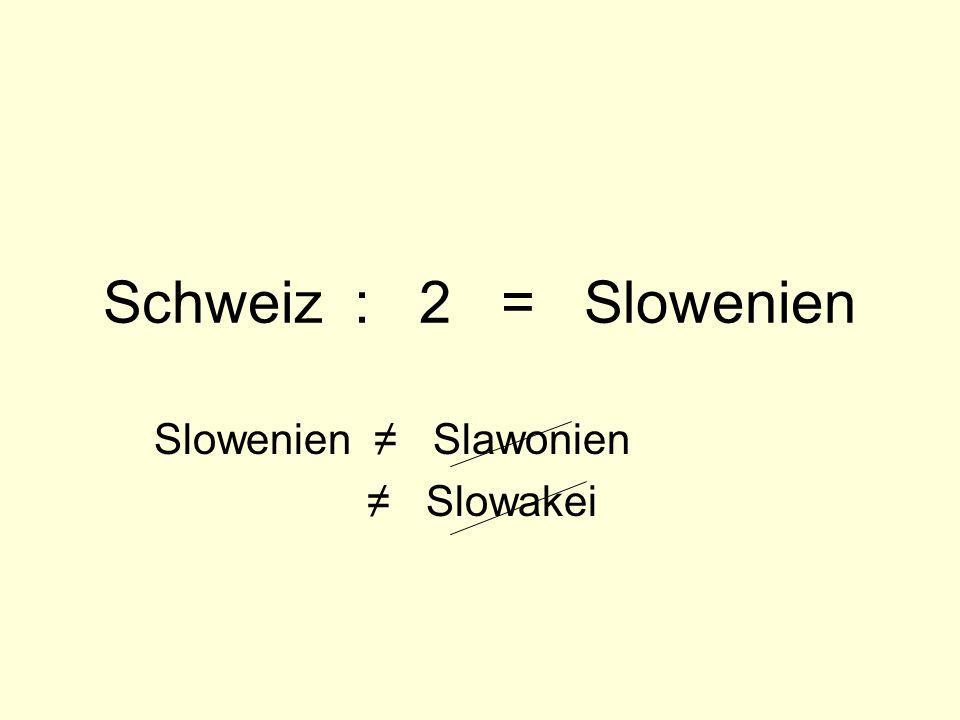 Schweiz : 2 = Slowenien Slowenien ≠ Slawonien ≠ Slowakei
