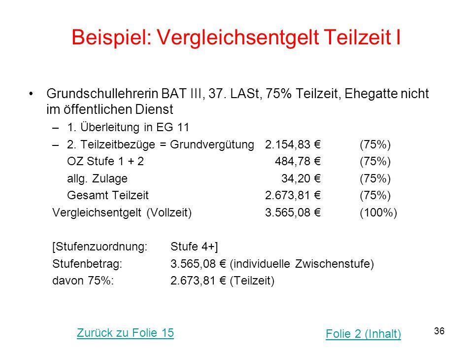 36 Beispiel: Vergleichsentgelt Teilzeit I Grundschullehrerin BAT III, 37. LASt, 75% Teilzeit, Ehegatte nicht im öffentlichen Dienst –1. Überleitung in