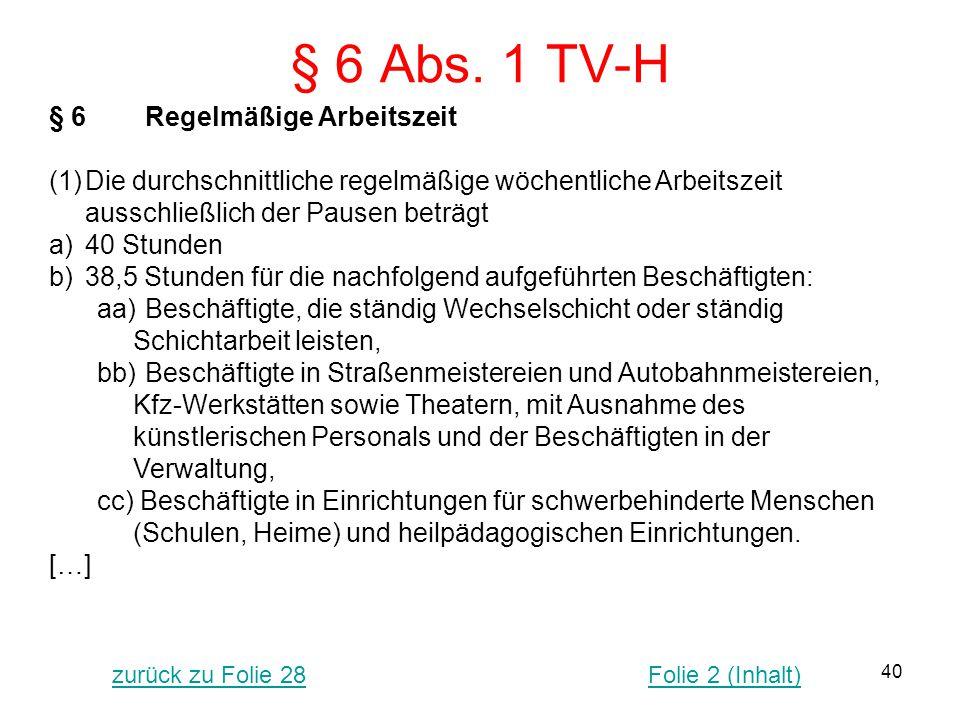 40 § 6 Abs. 1 TV-H § 6Regelmäßige Arbeitszeit (1)Die durchschnittliche regelmäßige wöchentliche Arbeitszeit ausschließlich der Pausen beträgt a)40 Stu