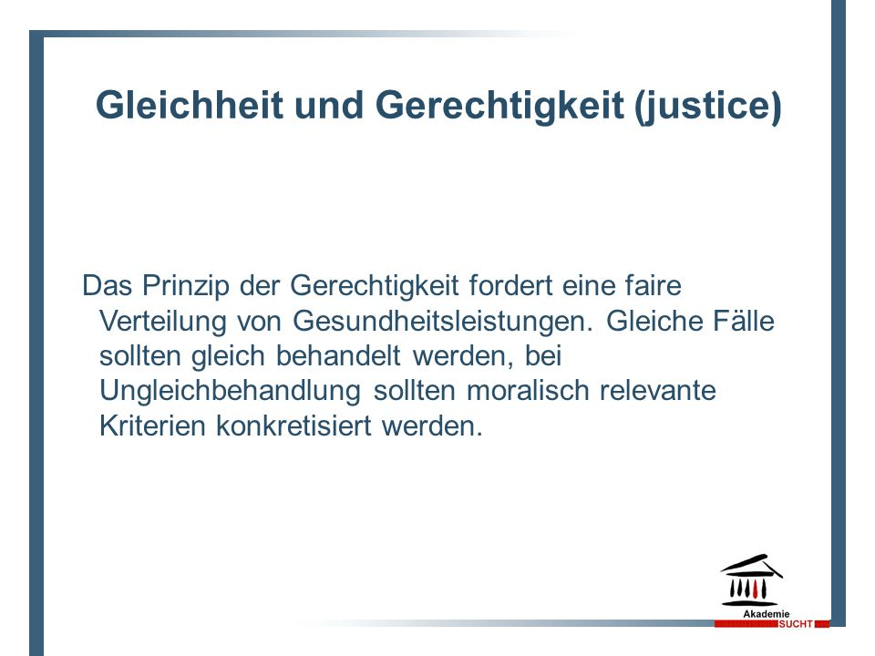 Gleichheit und Gerechtigkeit (justice ) Das Prinzip der Gerechtigkeit fordert eine faire Verteilung von Gesundheitsleistungen. Gleiche Fälle sollten g