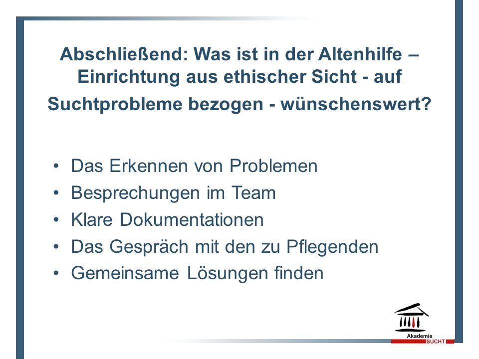 Abschließend: Was ist in der Altenhilfe – Einrichtung aus ethischer Sicht - auf Suchtprobleme bezogen - wünschenswert.