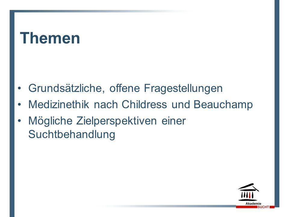 Themen Grundsätzliche, offene Fragestellungen Medizinethik nach Childress und Beauchamp Mögliche Zielperspektiven einer Suchtbehandlung