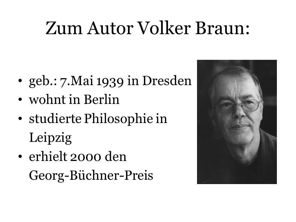 Zum Autor Volker Braun: geb.: 7.Mai 1939 in Dresden wohnt in Berlin studierte Philosophie in Leipzig erhielt 2000 den Georg-Büchner-Preis