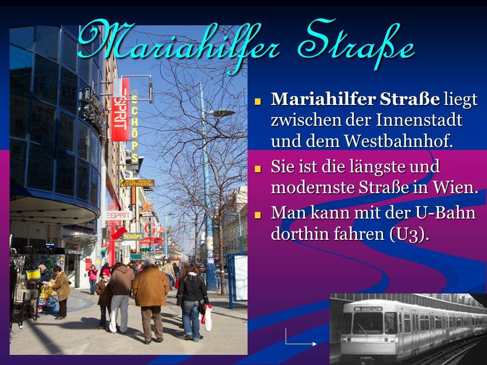 Mariahilfer Straße Mariahilfer Straße liegt zwischen der Innenstadt und dem Westbahnhof. Sie ist die längste und modernste Straße in Wien. Man kann mi
